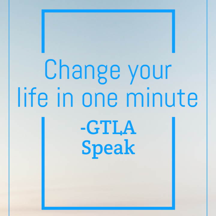 Change your life in one minute – GTLA Speak